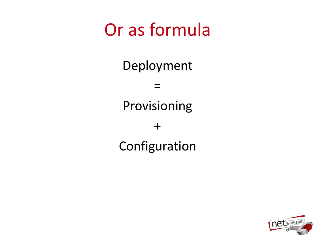 Or as formula Deployment = Provisioning + Confi...