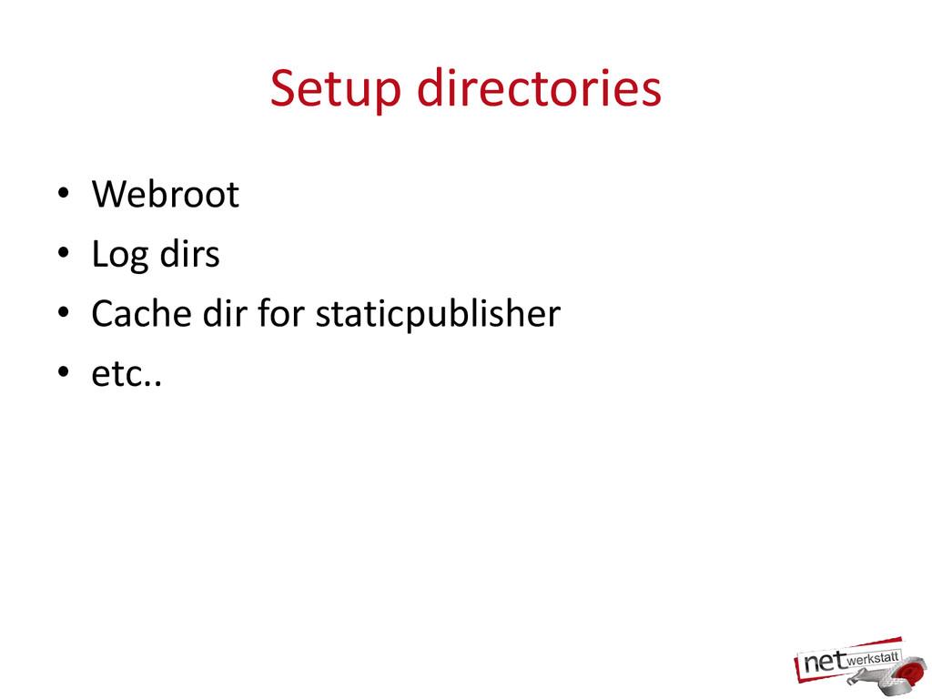 Setup directories • Webroot • Log dirs • Cache ...