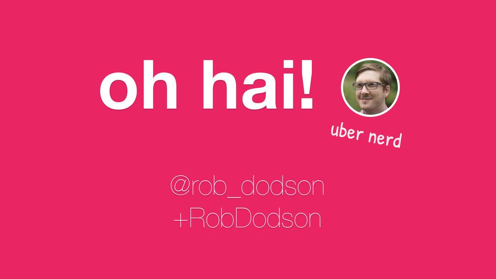 oh hai! @rob_dodson +RobDodson uber nerd