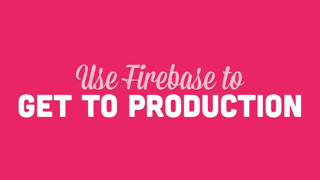 get to production Use Firebase to