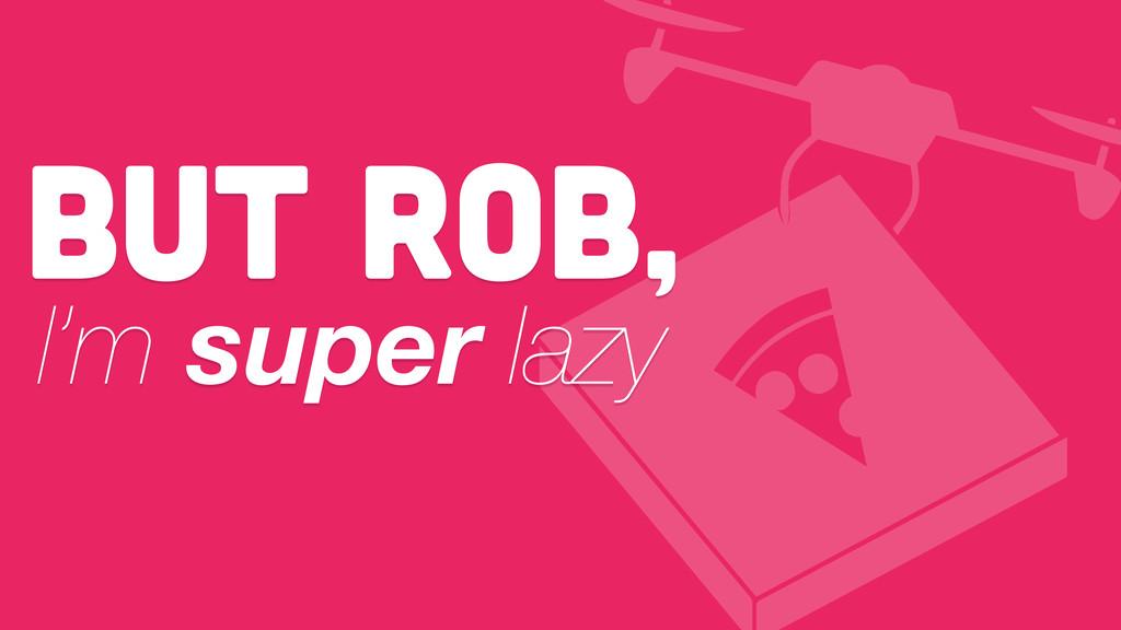 But RoB, I'm super lazy
