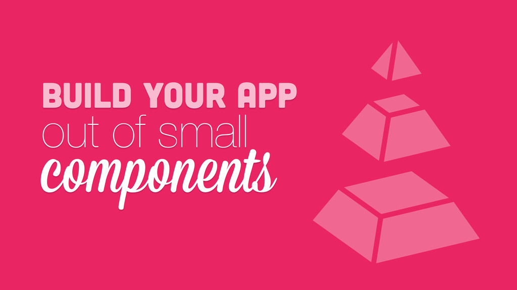 build your app out of small components