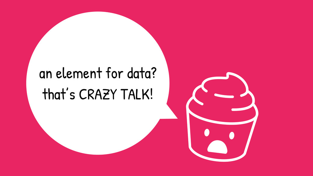 an element for data? that's CRAZY TALK!