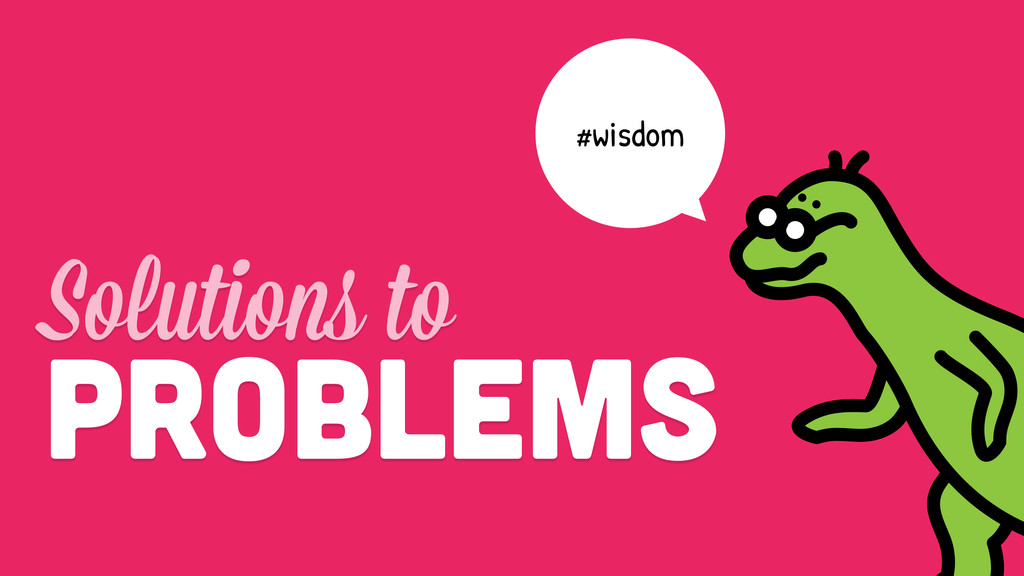 #wisdom Solutions to Problems