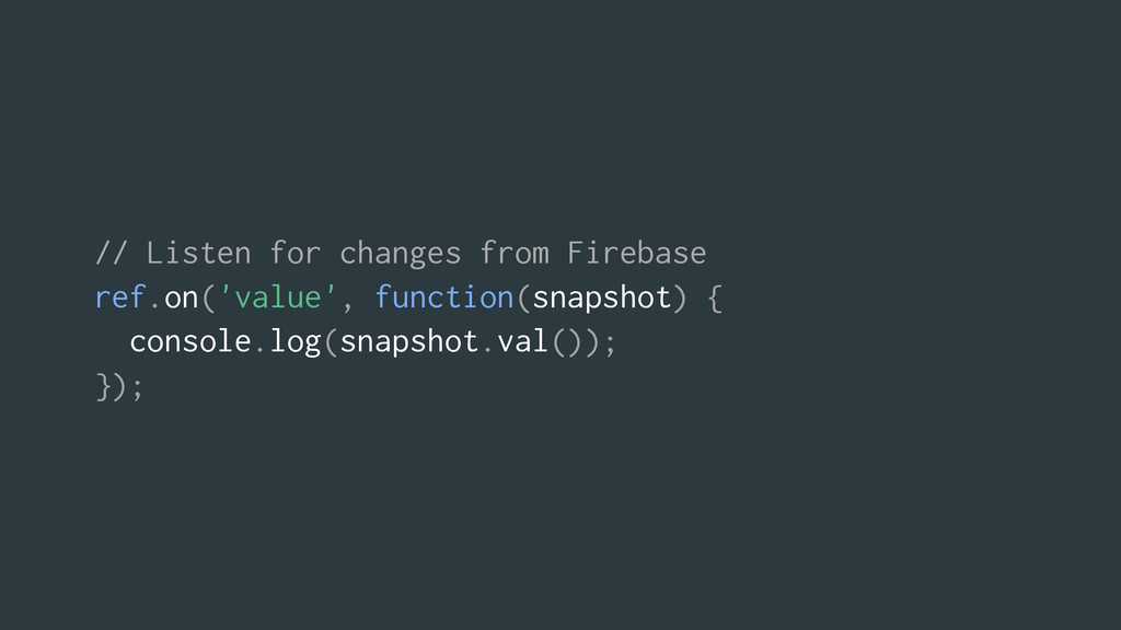 // Listen for changes from Firebase ref.on('val...