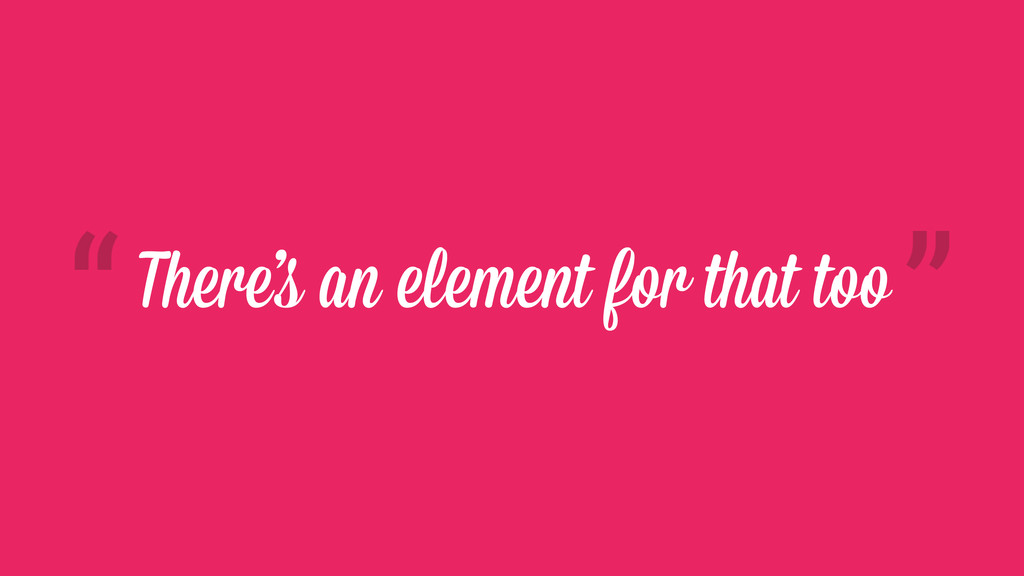 There's an element for that too