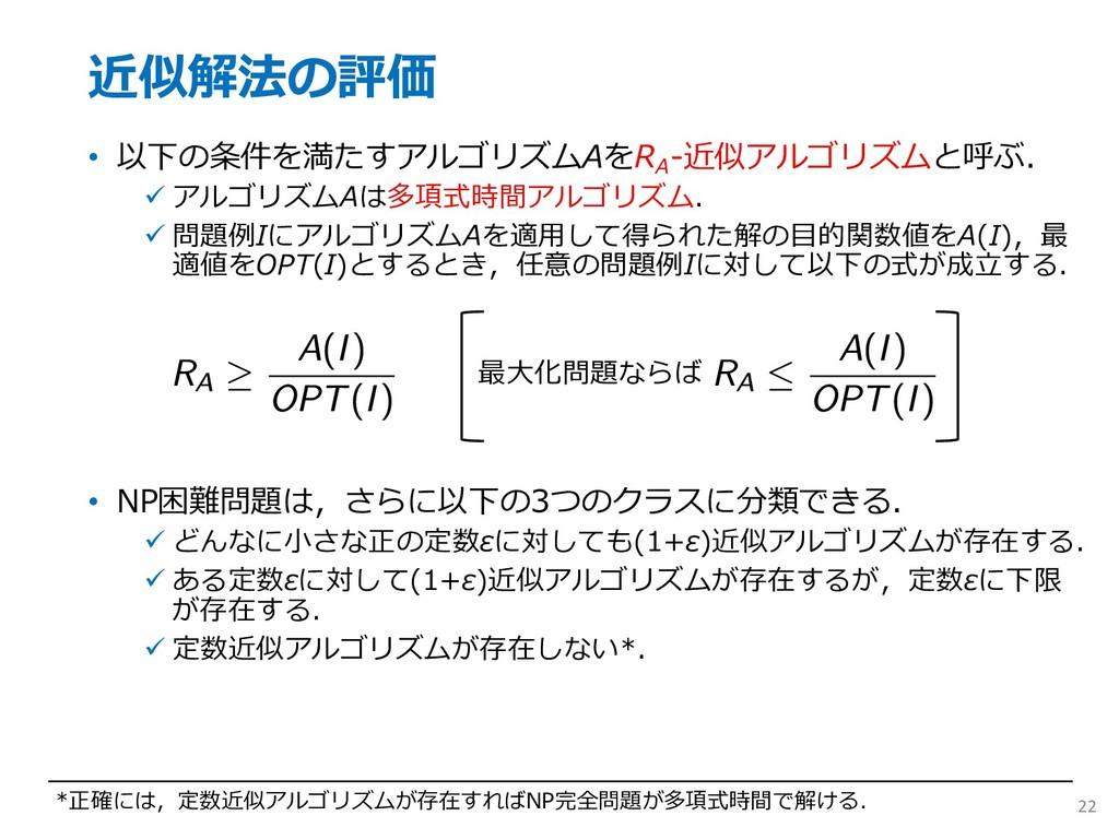 近似解法の評価 • 以下の条件を満たすアルゴリズムAをR A -近似アルゴリズムと呼ぶ. ü ...