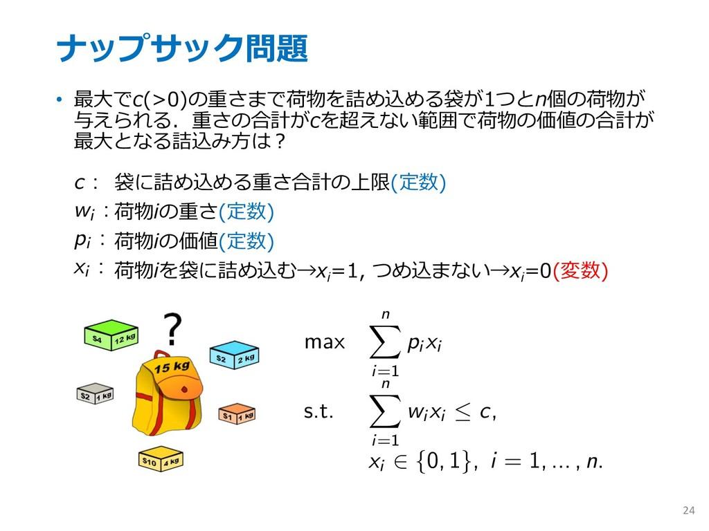 ナップサック問題 • 最⼤でc(>0)の重さまで荷物を詰め込める袋が1つとn個の荷物が 与えら...