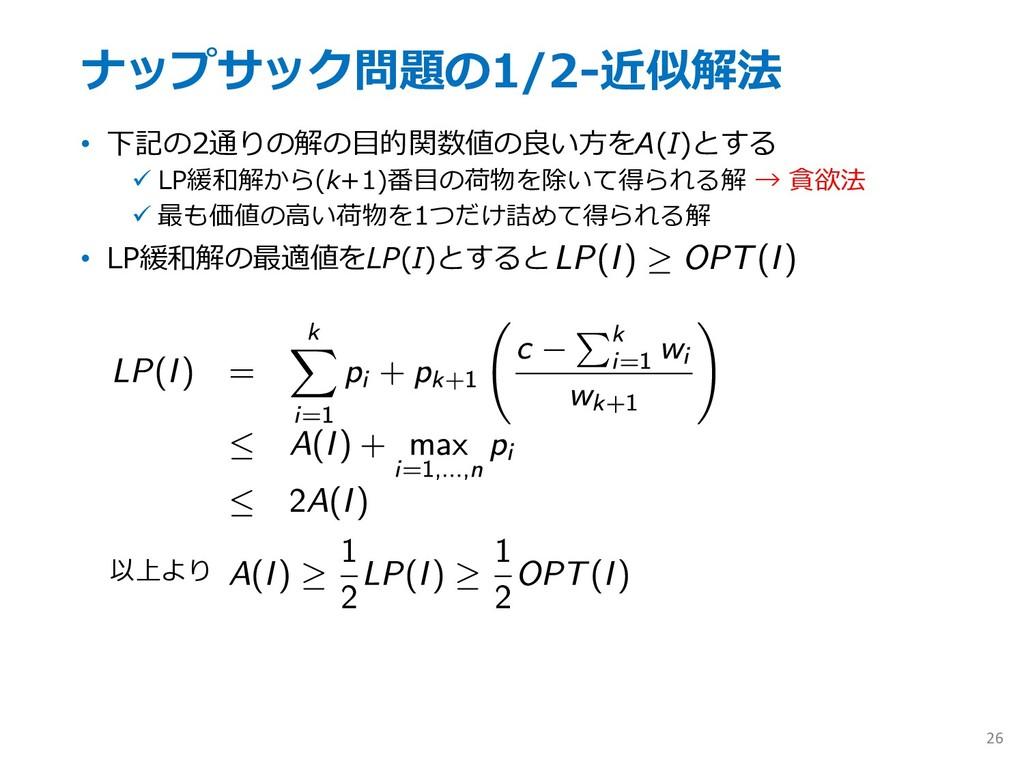 ナップサック問題の1/2-近似解法 • 下記の2通りの解の⽬的関数値の良い⽅をA(I)とする ...