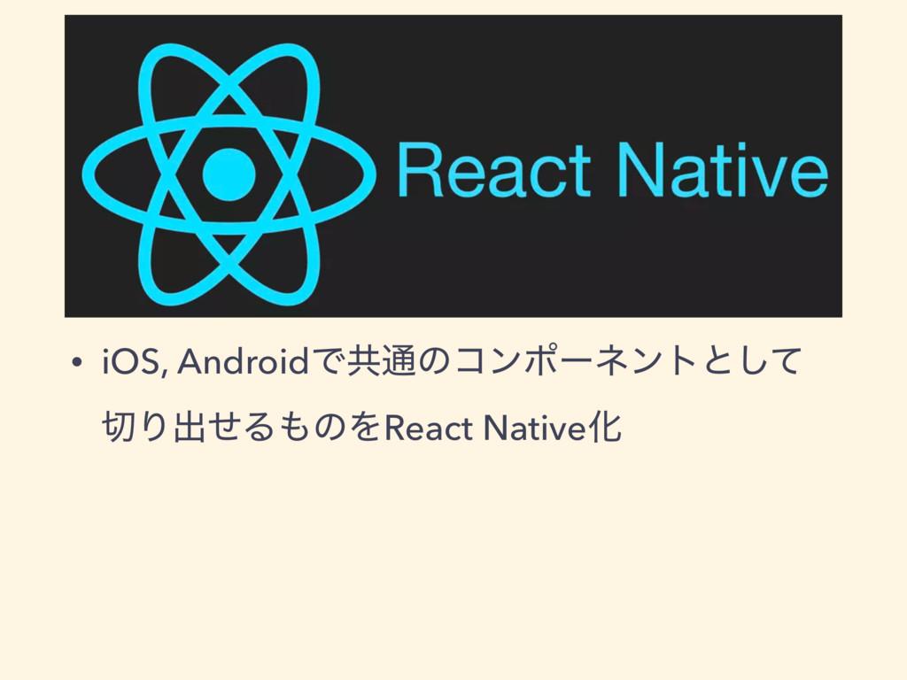 • iOS, AndroidͰڞ௨ͷίϯϙʔωϯτͱͯ͠ Γग़ͤΔͷΛReact Nati...