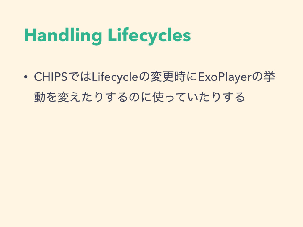 Handling Lifecycles • CHIPSͰLifecycleͷมߋʹExoP...