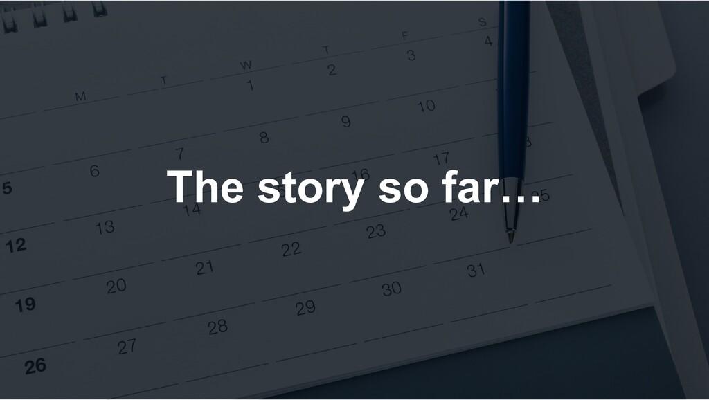 The story so far…