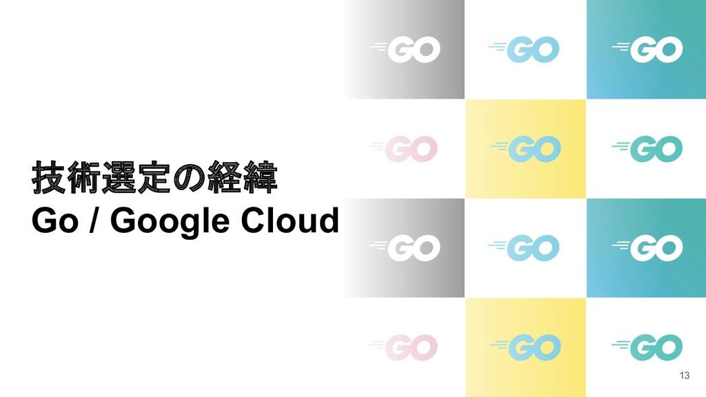 技術選定の経緯 Go / Google Cloud 13