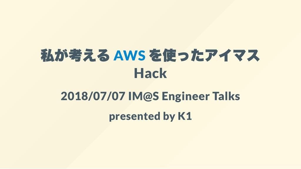 私が考える AWS を使ったアイマス Hack 2018/07/07 IM@S Enginee...