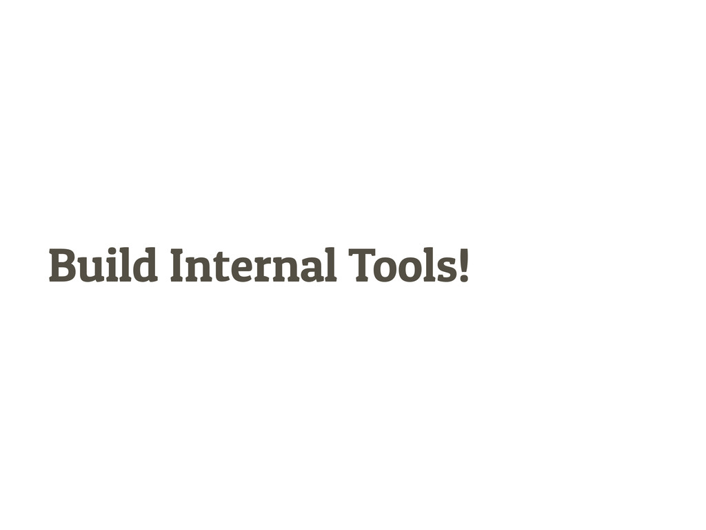 Build Internal Tools!