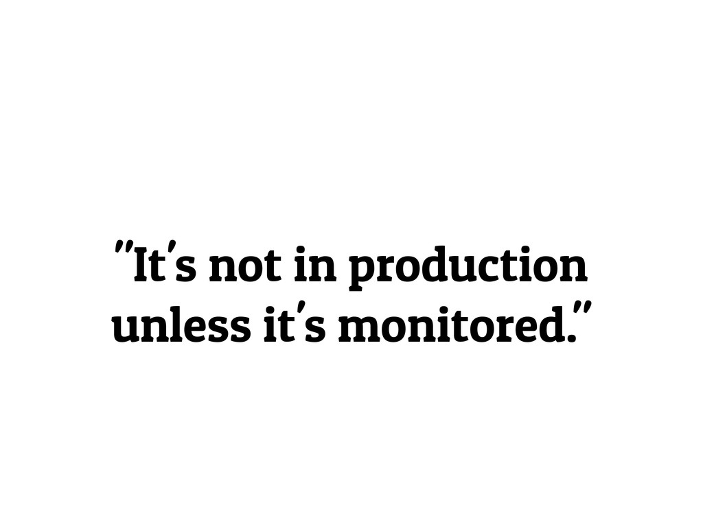 """It's not in production unless it's monitored."""