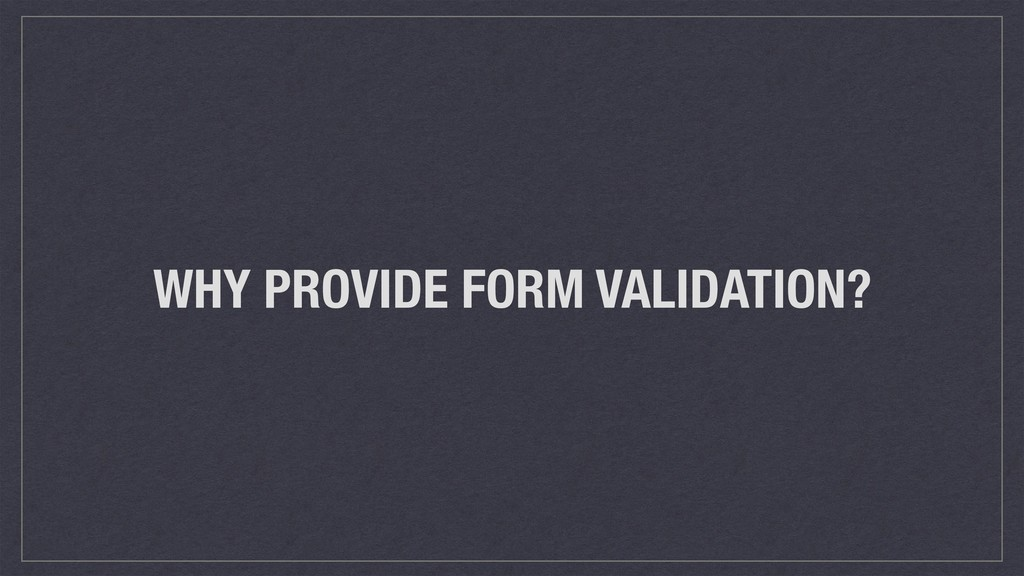 WHY PROVIDE FORM VALIDATION?