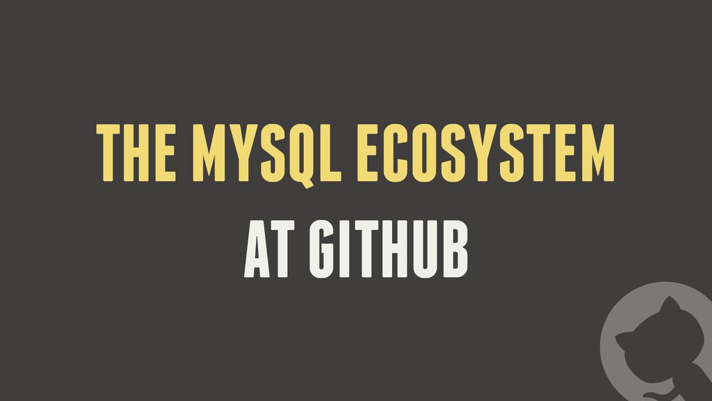 THE MYSQL ECOSYSTEM AT GITHUB