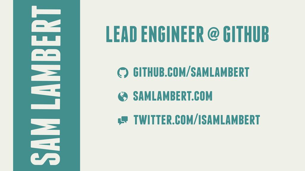 SAM LAMBERT LEAD ENGINEER @ GITHUB github.com/s...