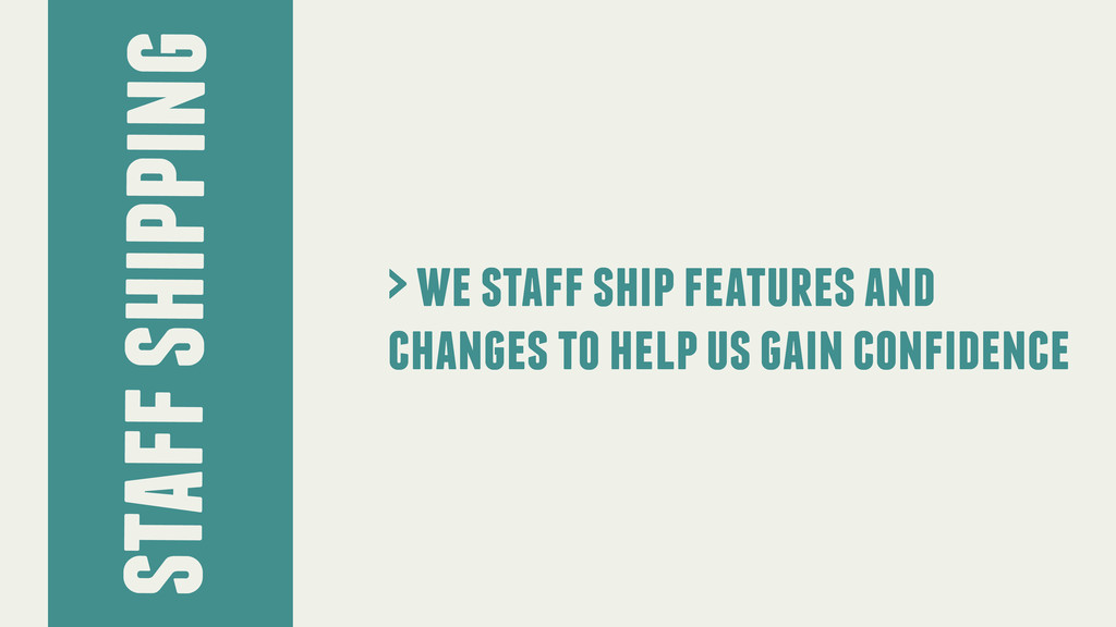 > we staff ship features and changes to help us...