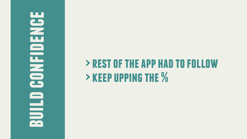 build confidence > rest of the app had to follo...