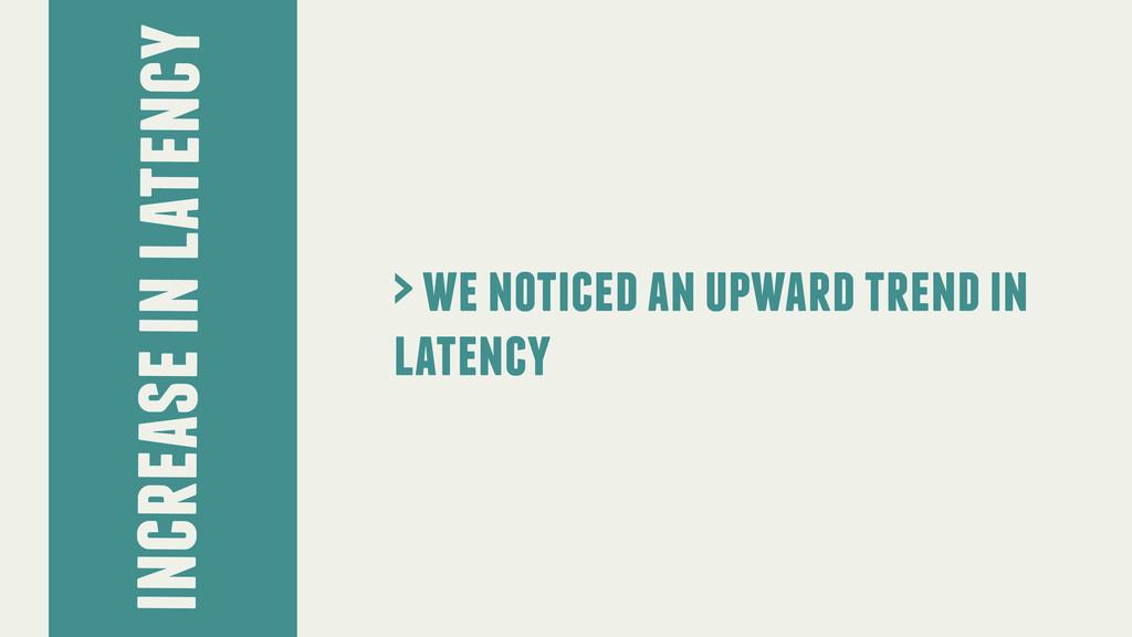 increase in latency > we noticed an upward tren...