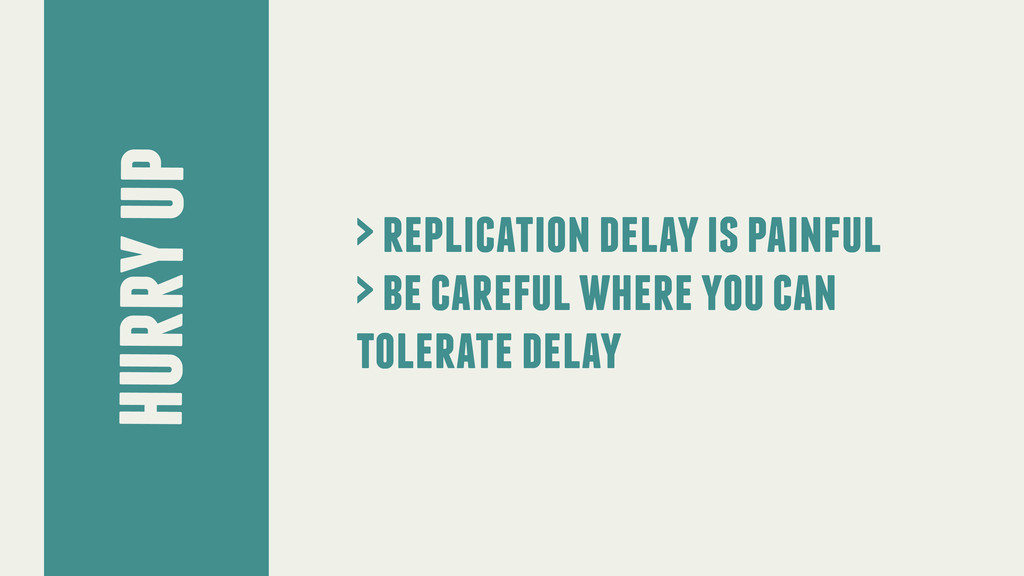 hurry up > replication delay is painful > be ca...