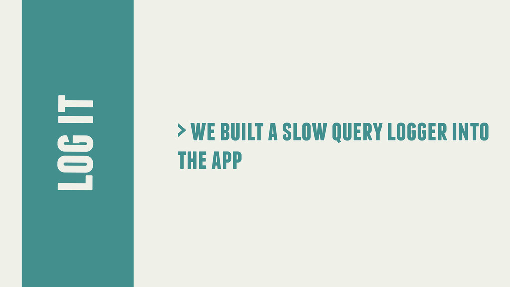 log it > we built a slow query logger into the ...