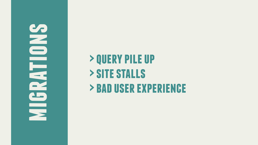 migrations > query pile up > site stalls > bad ...