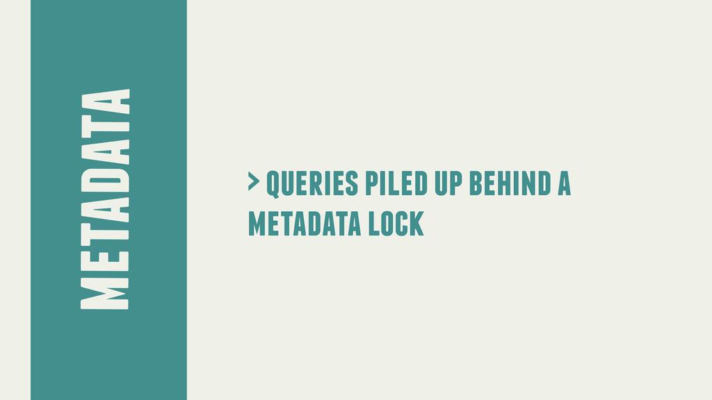 metadata > queries piled up behind a metadata l...