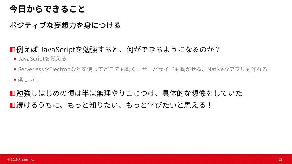 15 © 2019 Ateam Inc. 15 今⽇からできること ポジティブな妄想⼒を⾝につ...