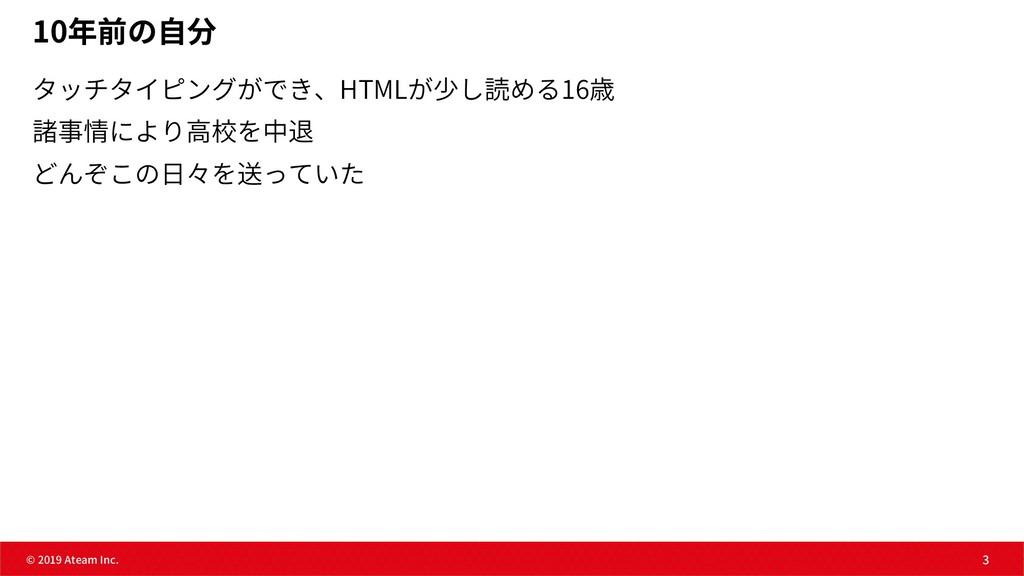 3 © 2019 Ateam Inc. 3 10年前の⾃分 タッチタイピングができ、HTMLが...