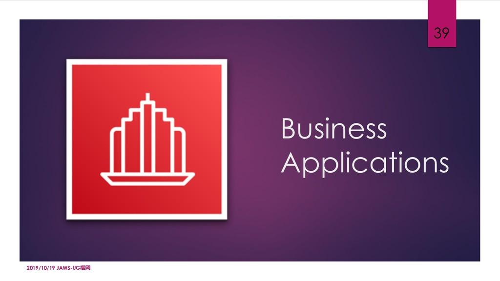 Business Applications 39 2019/10/19 JAWS-UG