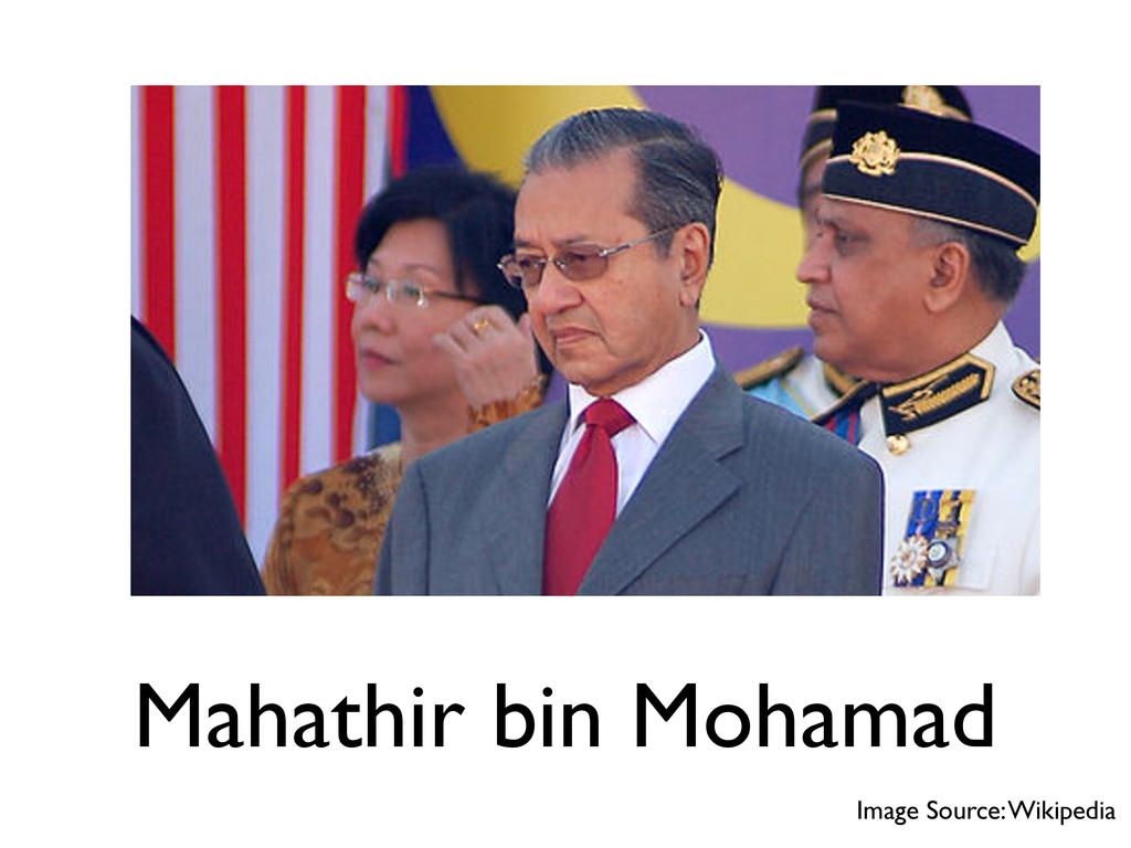 Mahathir bin Mohamad Image Source: Wikipedia