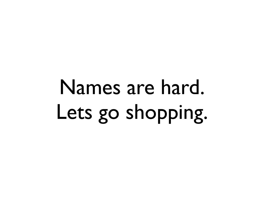 Names are hard. Lets go shopping.