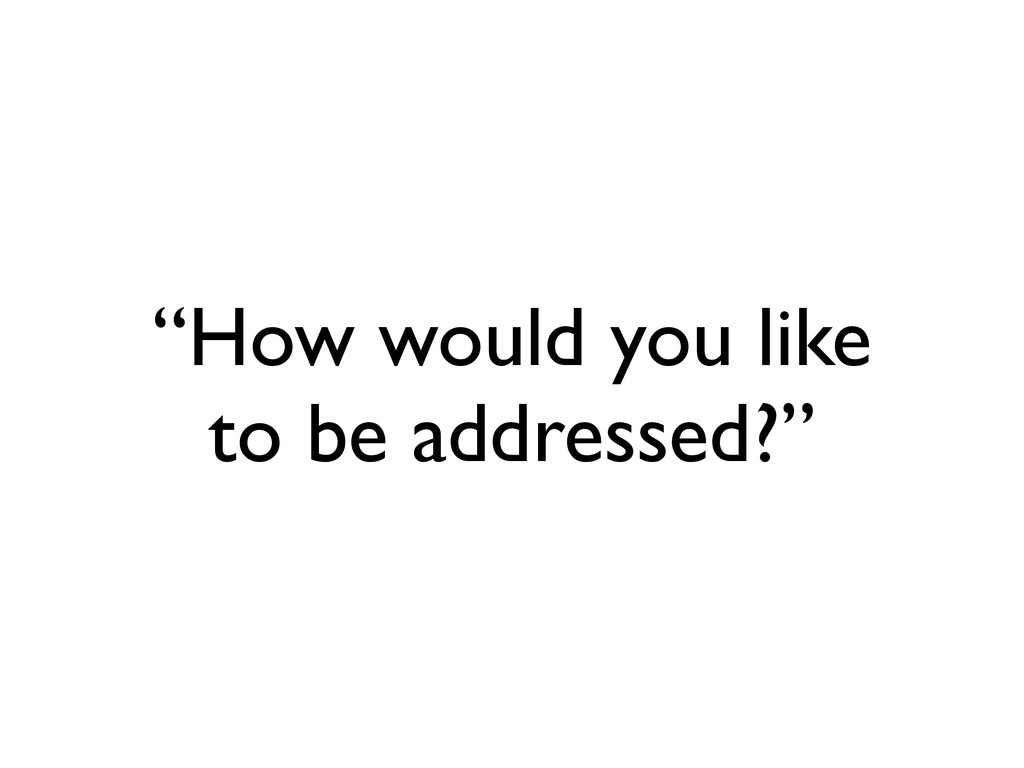 """How would you like to be addressed?"""