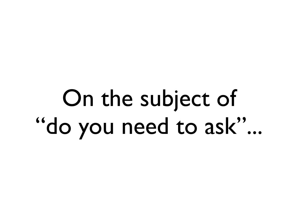 """On the subject of """"do you need to ask""""..."""