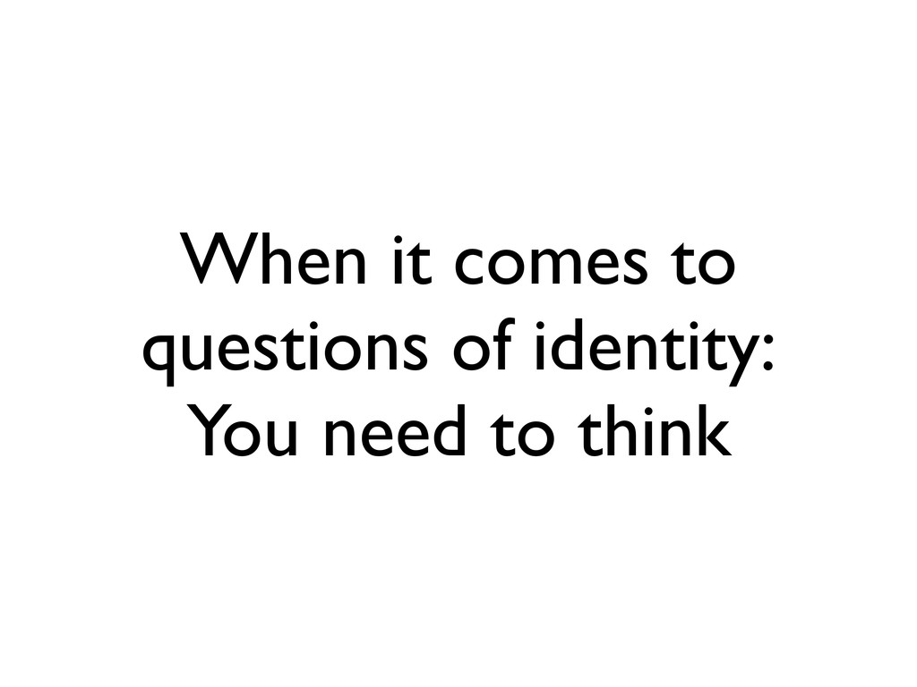 When it comes to questions of identity: You nee...