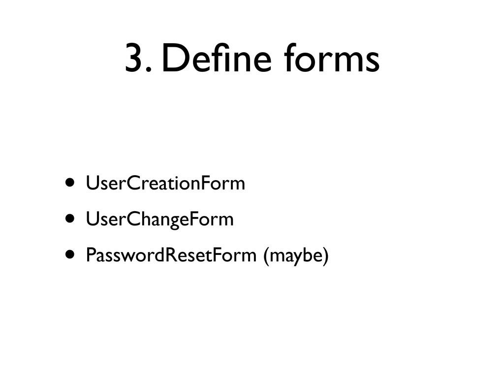 3. Define forms • UserCreationForm • UserChangeF...