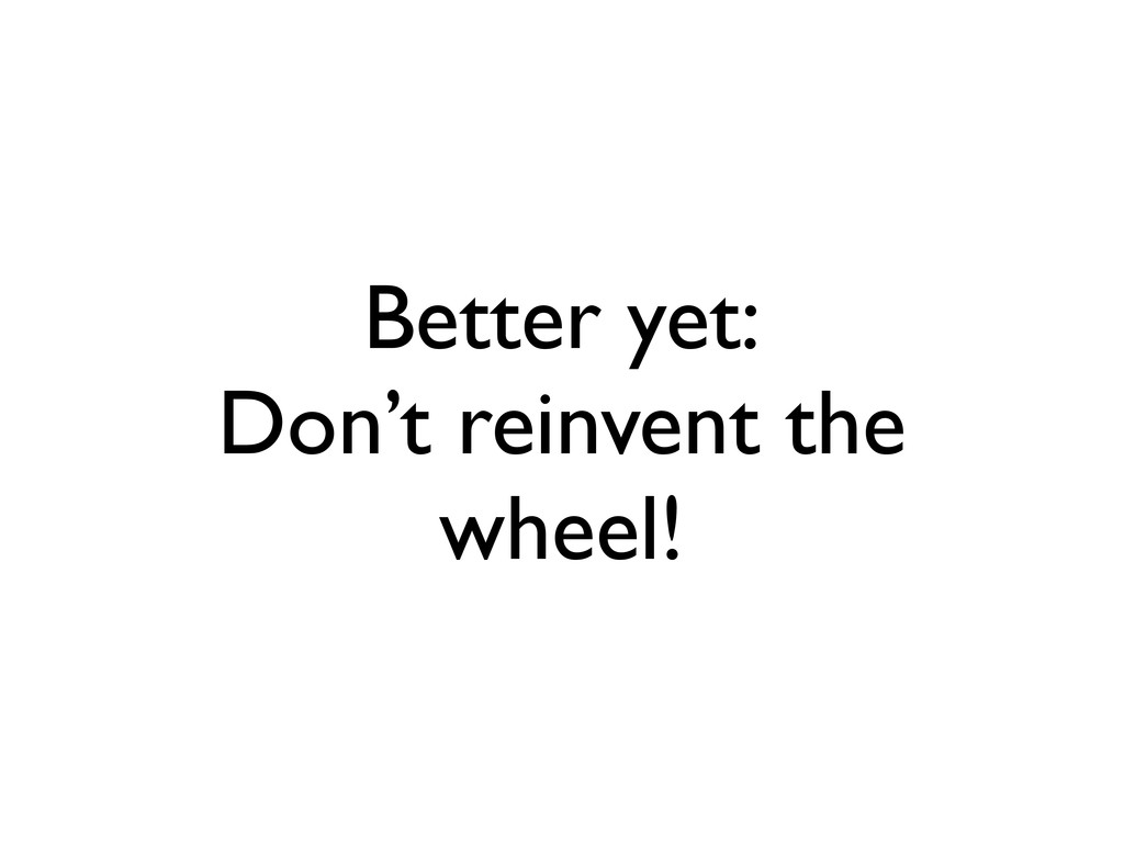 Better yet: Don't reinvent the wheel!