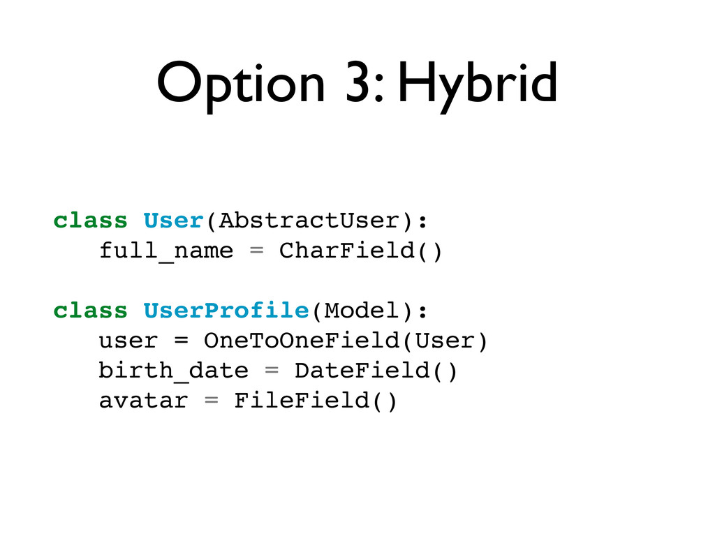 Option 3: Hybrid class User(AbstractUser): full...