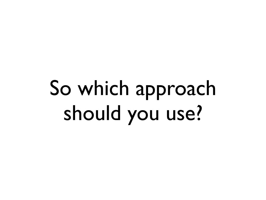 So which approach should you use?