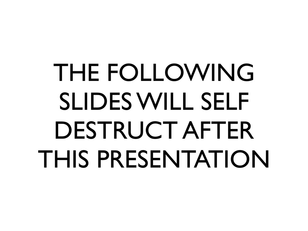 THE FOLLOWING SLIDES WILL SELF DESTRUCT AFTER T...