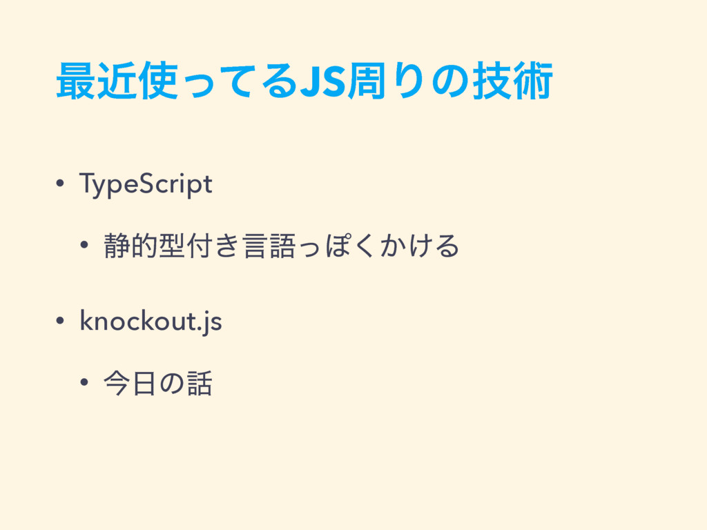 ࠷ۙͬͯΔJSपΓͷٕज़ • TypeScript • ੩తܕ͖ݴޠͬΆ͔͚͘Δ • kn...