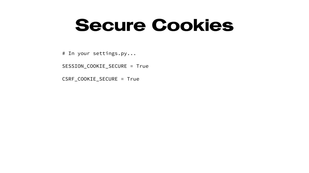 Secure Cookies # In your settings.py... SESSION...