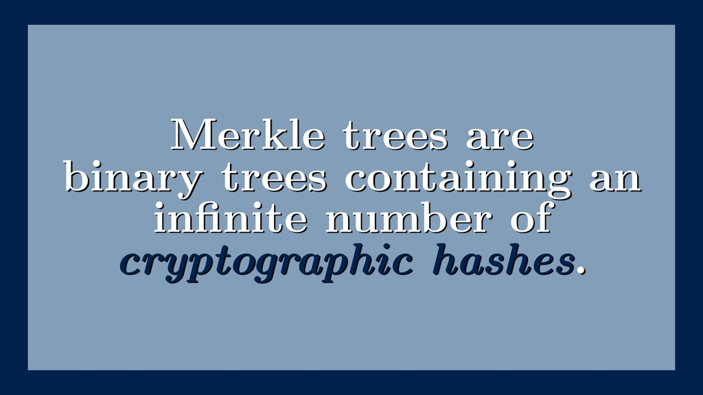 Merkle trees are binary trees containing an infi...