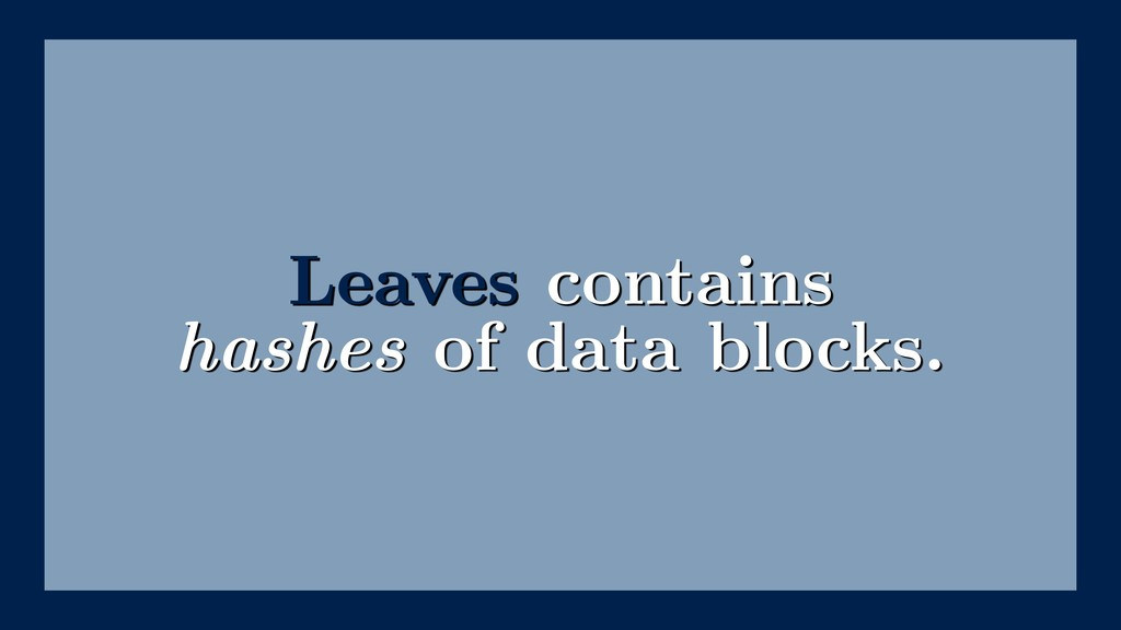 Leaves contains hashes of data blocks.