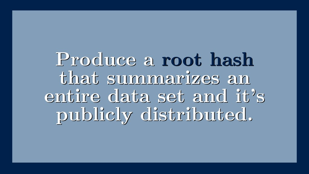 Produce a root hash that summarizes an entire d...