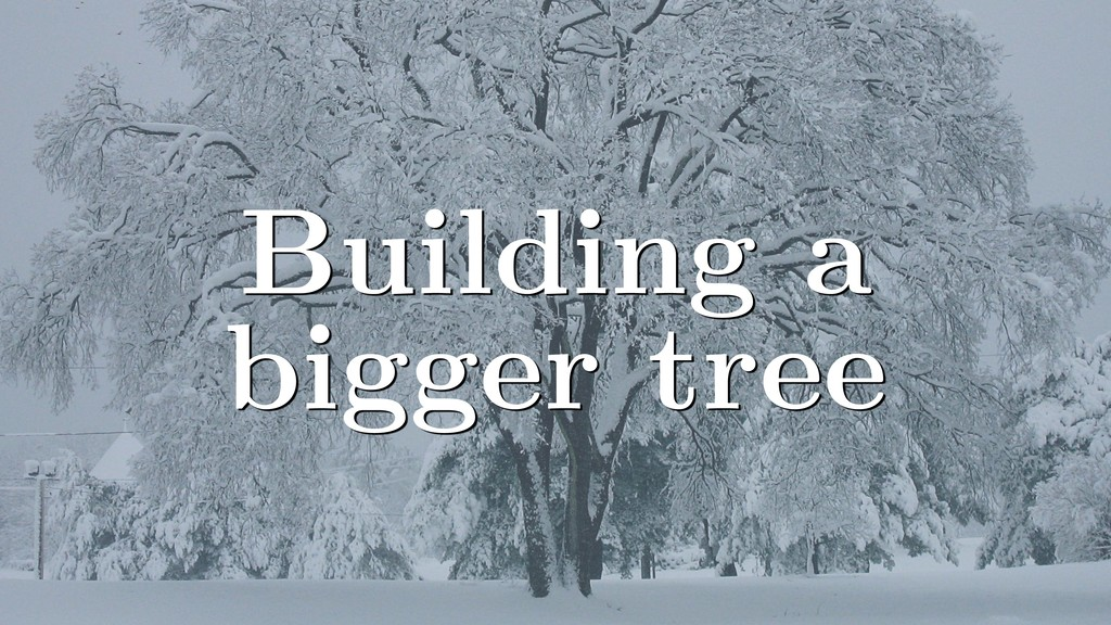 Building a bigger tree