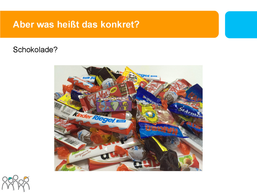 Aber was heißt das konkret? Schokolade?